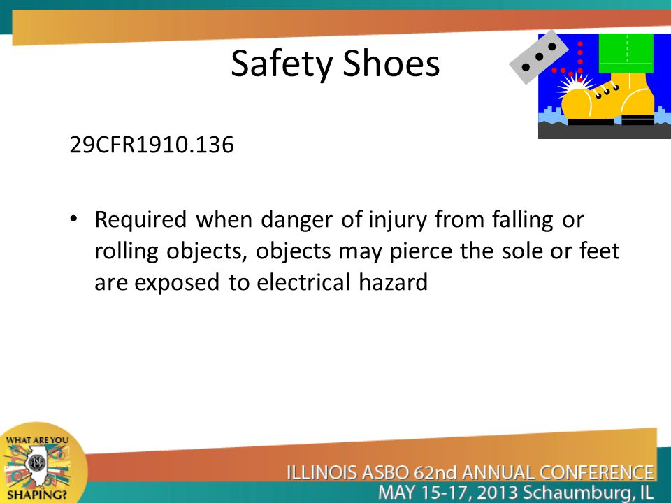 Safety Shoes 29CFR1910.136 Required when danger of injury from falling or rolling objects, objects may pierce the sole or feet are exposed to electrical hazard