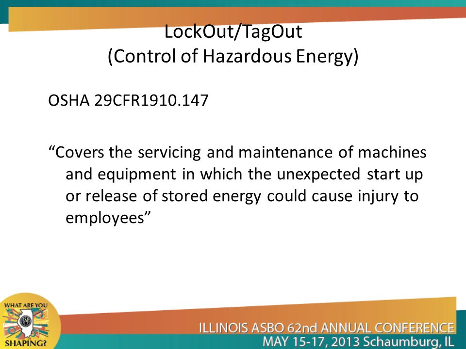 LockOut/TagOut (Control of Hazardous Energy) OSHA 29CFR1910.147 Covers the servicing and maintenance of machines and equipment in which the unexpected start up or release of stored energy could cause injury to employees