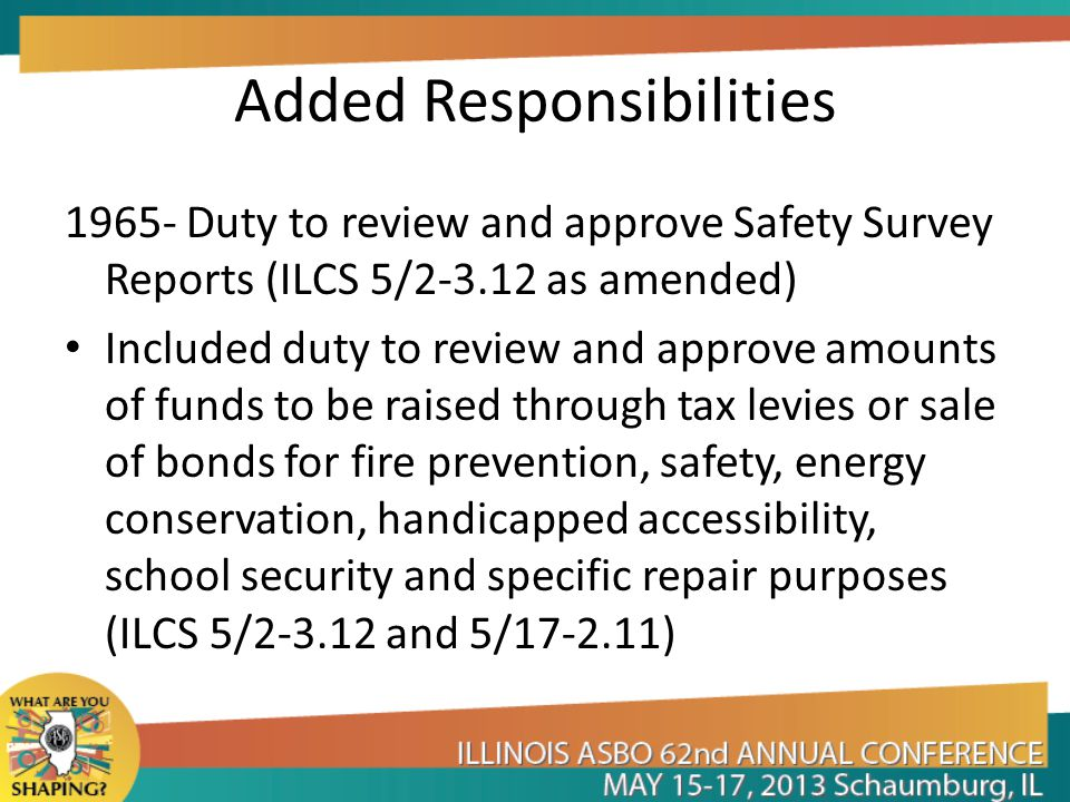 Added Responsibilities 1965- Duty to review and approve Safety Survey Reports (ILCS 5/2-3.12 as amended) Included duty to review and approve amounts of funds to be raised through tax levies or sale of bonds for fire prevention, safety, energy conservation, handicapped accessibility, school security and specific repair purposes (ILCS 5/2-3.12 and 5/17-2.11)