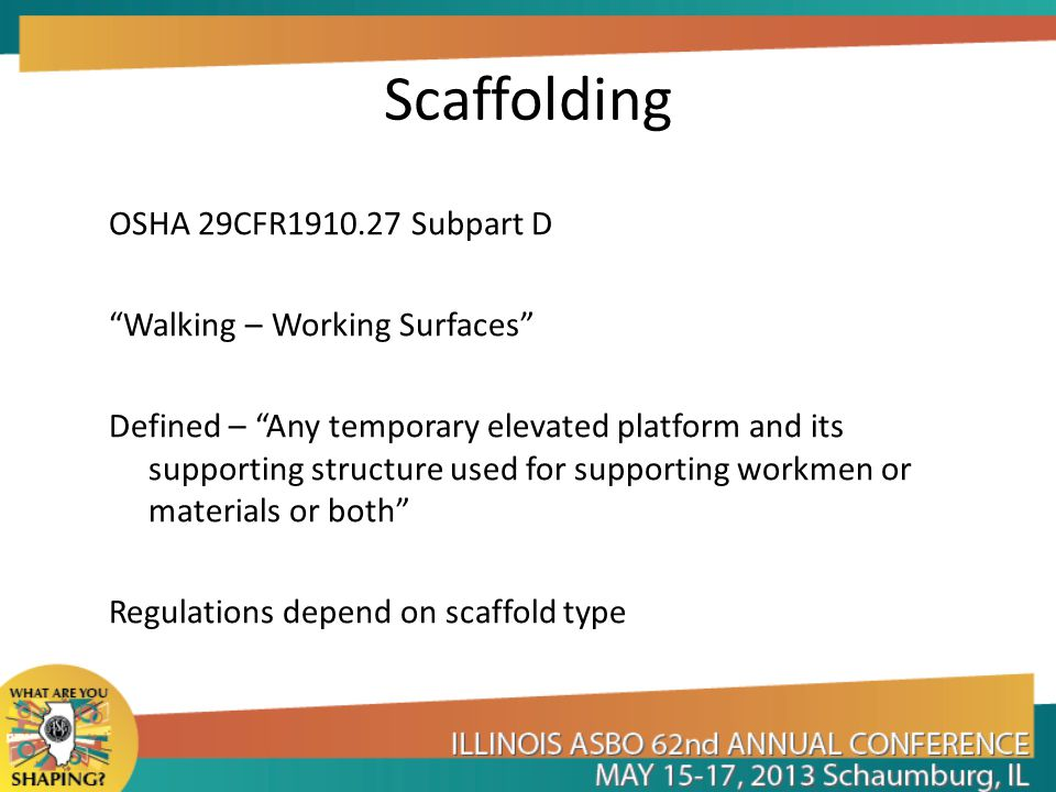 Scaffolding OSHA 29CFR1910.27 Subpart D Walking – Working Surfaces Defined – Any temporary elevated platform and its supporting structure used for supporting workmen or materials or both Regulations depend on scaffold type