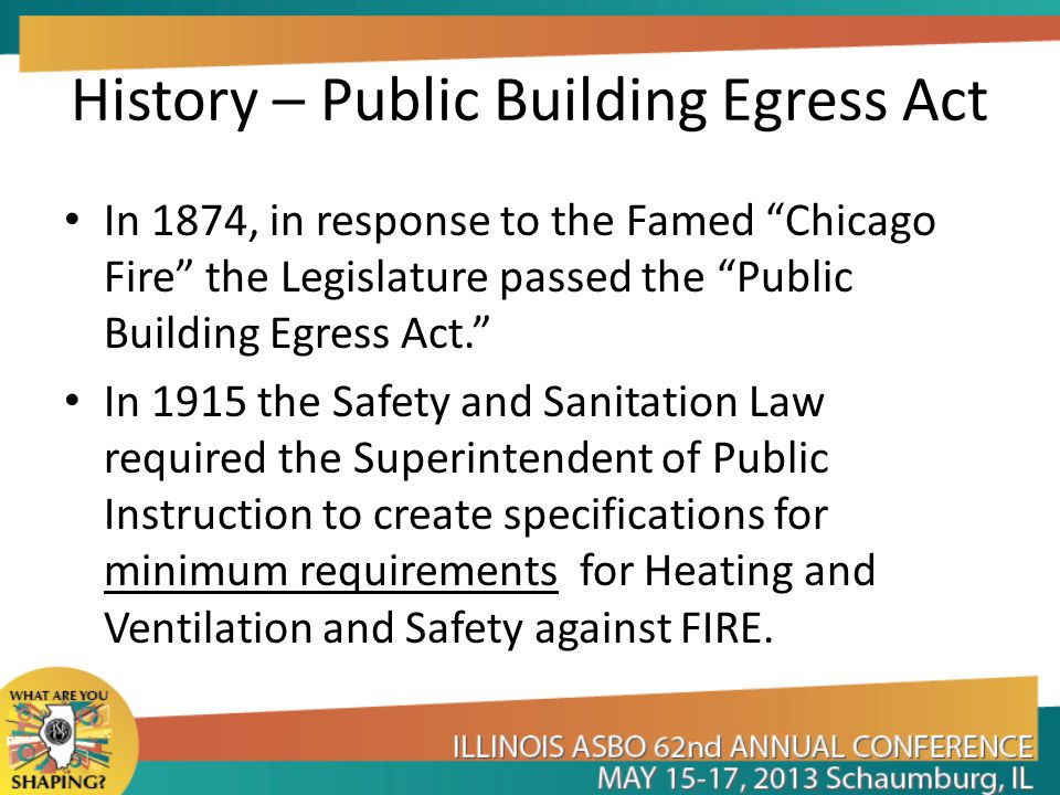 History – Public Building Egress Act In 1874, in response to the Famed Chicago Fire the Legislature passed the Public Building Egress Act. In 1915 the Safety and Sanitation Law required the Superintendent of Public Instruction to create specifications for minimum requirements for Heating and Ventilation and Safety against FIRE.