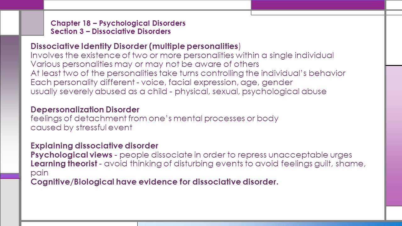 Chapter 18 – Psychological Disorders Section 3 – Dissociative Disorders Dissociative Identity Disorder (multiple personalities ) Involves the existenc