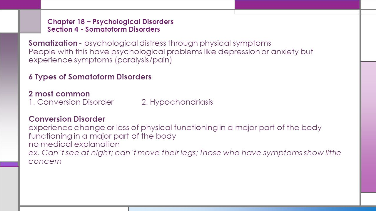 Chapter 18 – Psychological Disorders Section 4 - Somatoform Disorders Somatization - psychological distress through physical symptoms People with this