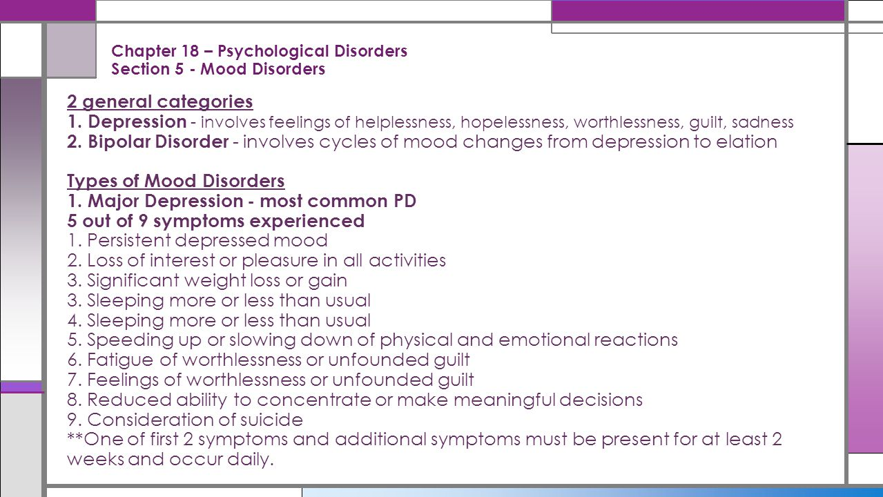 Chapter 18 – Psychological Disorders Section 5 - Mood Disorders 2 general categories 1. Depression - involves feelings of helplessness, hopelessness,