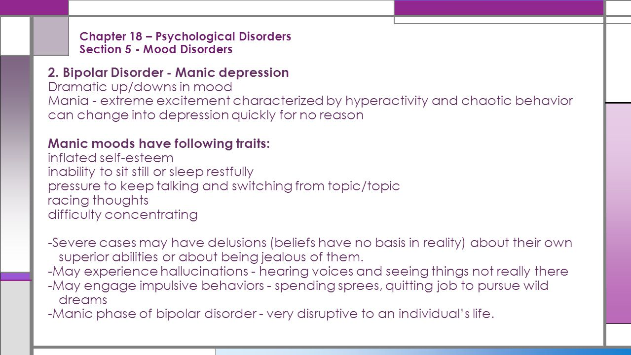 Chapter 18 – Psychological Disorders Section 5 - Mood Disorders 2. Bipolar Disorder - Manic depression Dramatic up/downs in mood Mania - extreme excit
