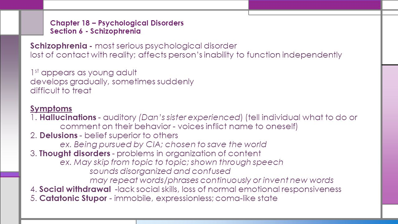 Chapter 18 – Psychological Disorders Section 6 - Schizophrenia Schizophrenia - most serious psychological disorder lost of contact with reality; affec