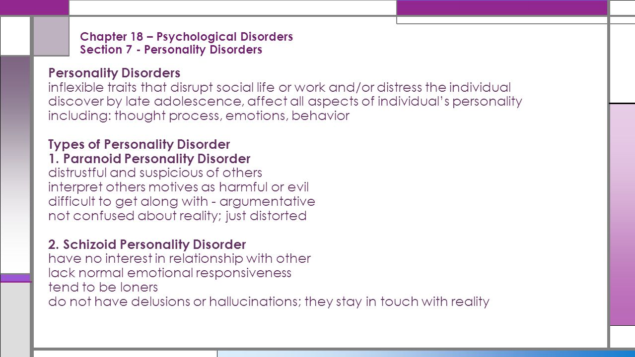 Chapter 18 – Psychological Disorders Section 7 - Personality Disorders Personality Disorders inflexible traits that disrupt social life or work and/or