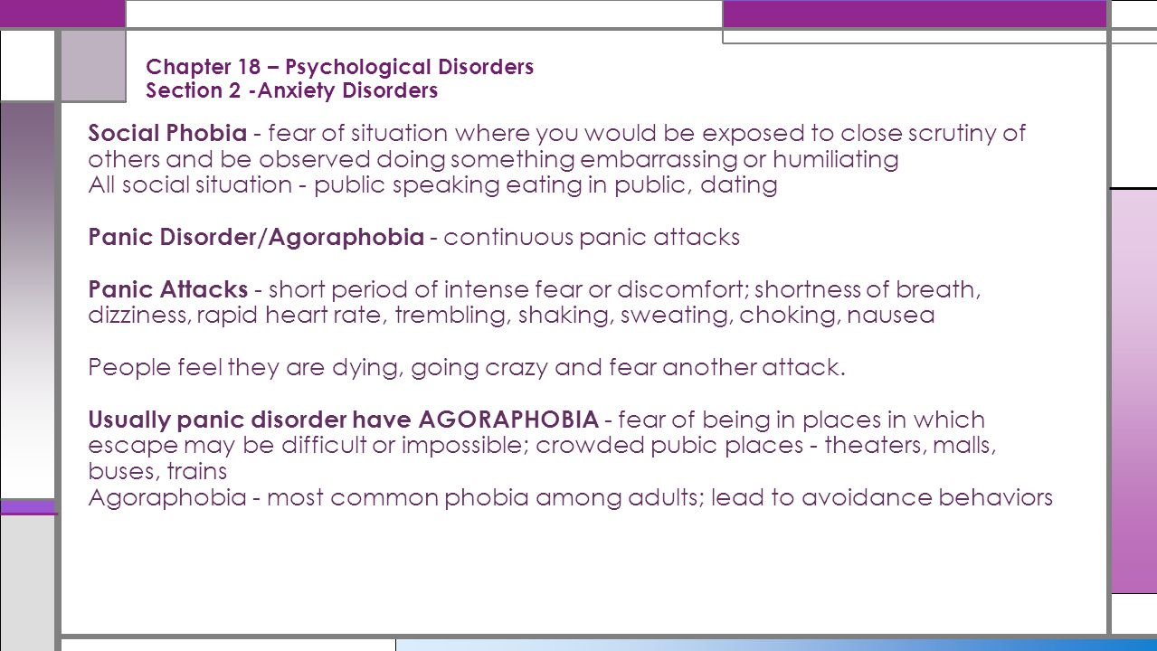 Chapter 18 – Psychological Disorders Section 2 -Anxiety Disorders Social Phobia - fear of situation where you would be exposed to close scrutiny of ot