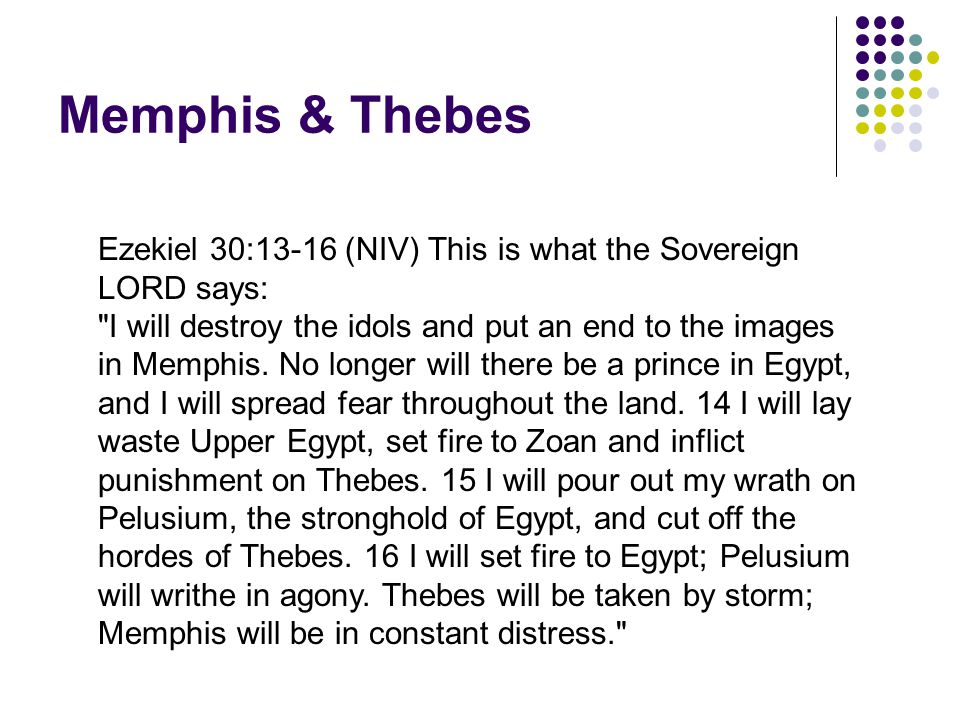 Memphis & Thebes Ezekiel 30:13-16 (NIV) This is what the Sovereign LORD says: I will destroy the idols and put an end to the images in Memphis.