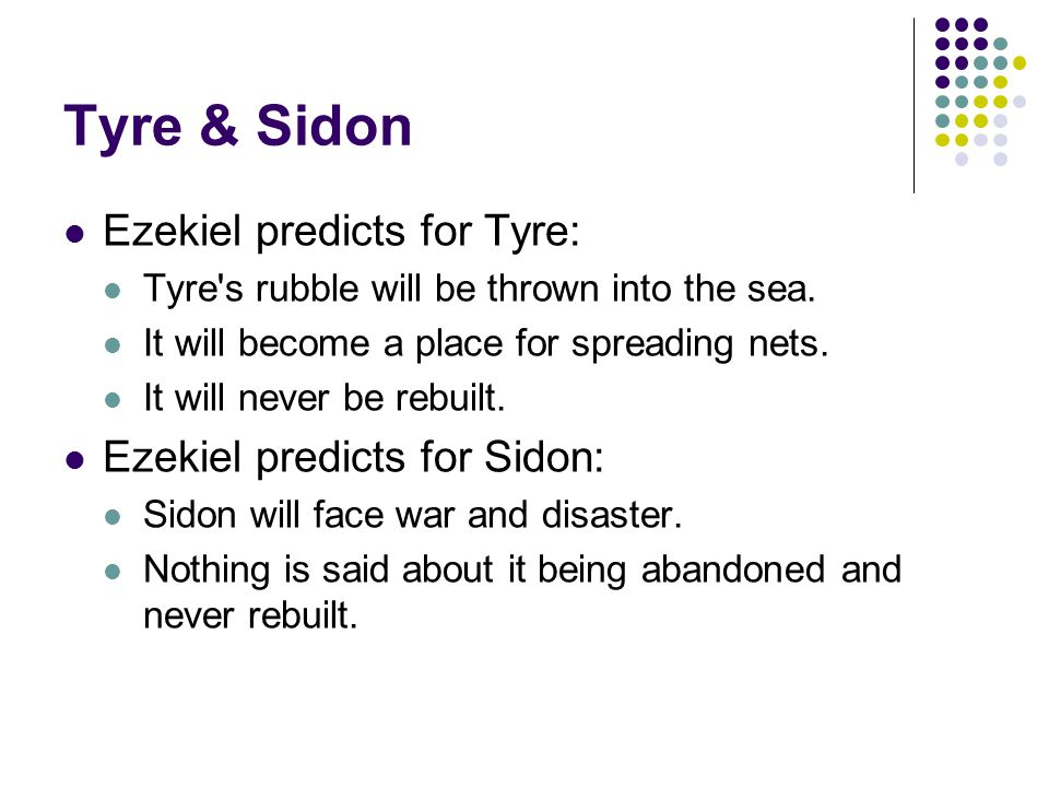 Tyre & Sidon Ezekiel predicts for Tyre: Tyre s rubble will be thrown into the sea.