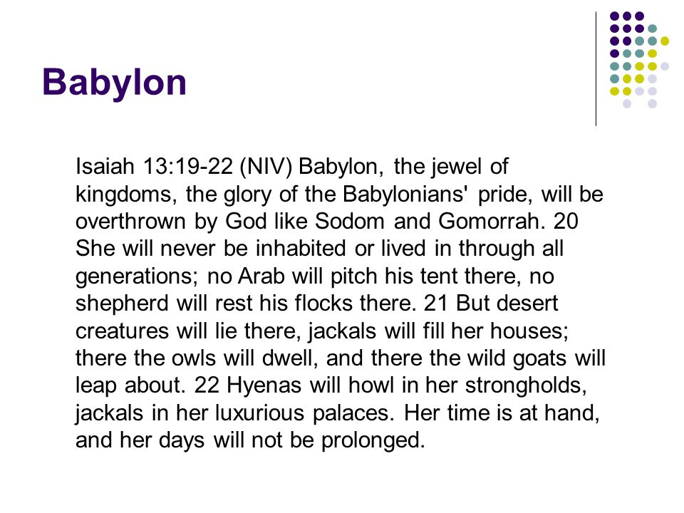 Babylon Isaiah 13:19-22 (NIV) Babylon, the jewel of kingdoms, the glory of the Babylonians pride, will be overthrown by God like Sodom and Gomorrah.