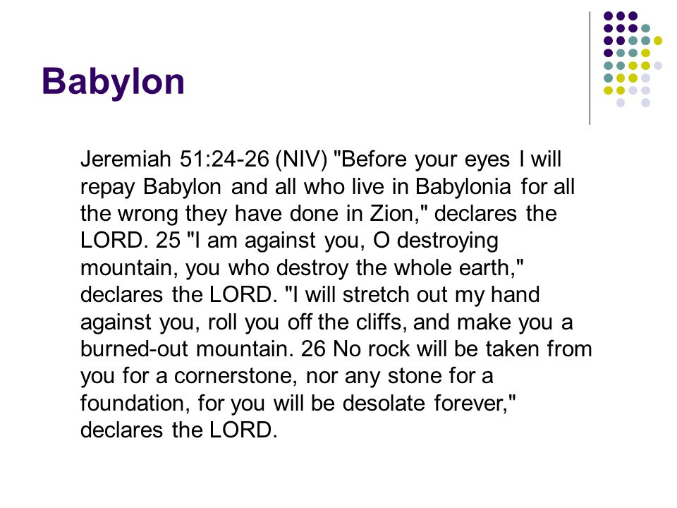 Babylon Jeremiah 51:24-26 (NIV) Before your eyes I will repay Babylon and all who live in Babylonia for all the wrong they have done in Zion, declares the LORD.