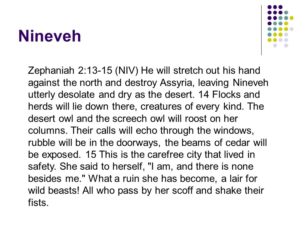 Nineveh Zephaniah 2:13-15 (NIV) He will stretch out his hand against the north and destroy Assyria, leaving Nineveh utterly desolate and dry as the desert.