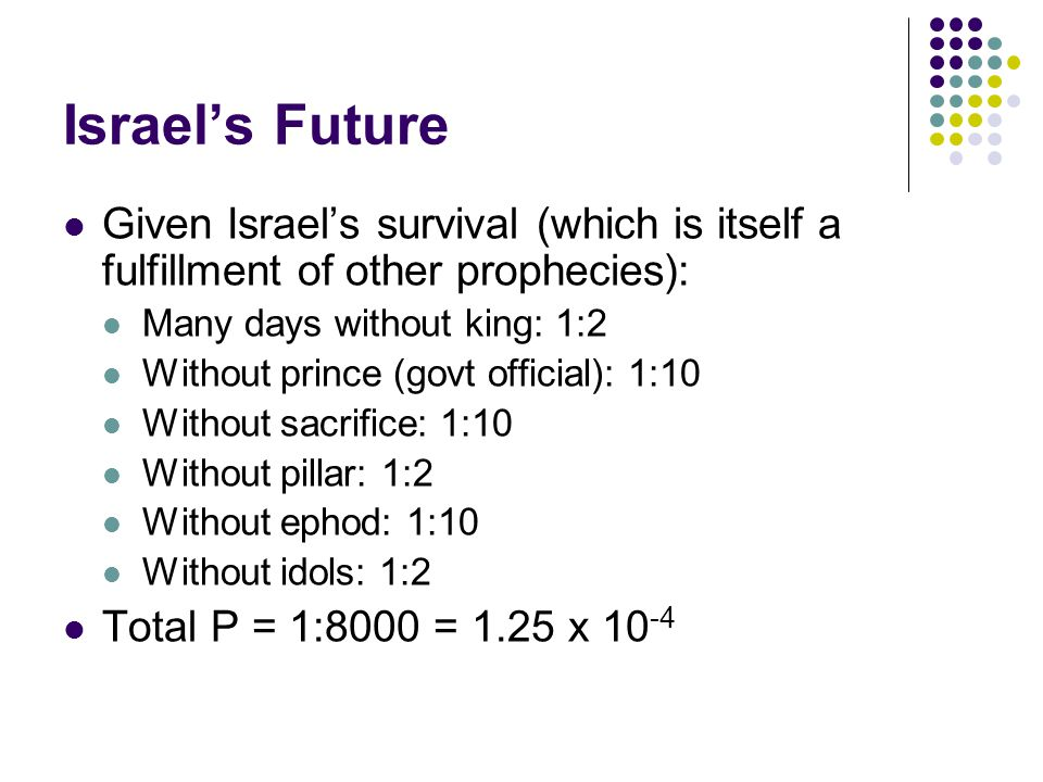 Israel's Future Given Israel's survival (which is itself a fulfillment of other prophecies): Many days without king: 1:2 Without prince (govt official): 1:10 Without sacrifice: 1:10 Without pillar: 1:2 Without ephod: 1:10 Without idols: 1:2 Total P = 1:8000 = 1.25 x 10 -4