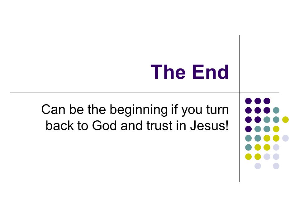 The End Can be the beginning if you turn back to God and trust in Jesus!