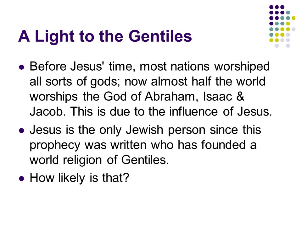 A Light to the Gentiles Before Jesus time, most nations worshiped all sorts of gods; now almost half the world worships the God of Abraham, Isaac & Jacob.