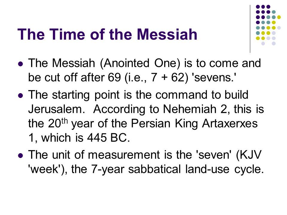 The Time of the Messiah The Messiah (Anointed One) is to come and be cut off after 69 (i.e., 7 + 62) sevens. The starting point is the command to build Jerusalem.