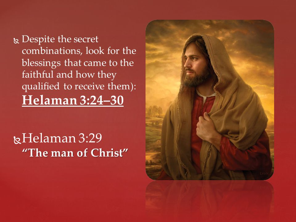   Despite the secret combinations, look for the blessings that came to the faithful and how they qualified to receive them): Helaman 3:24–30  The man of Christ  Helaman 3:29 The man of Christ