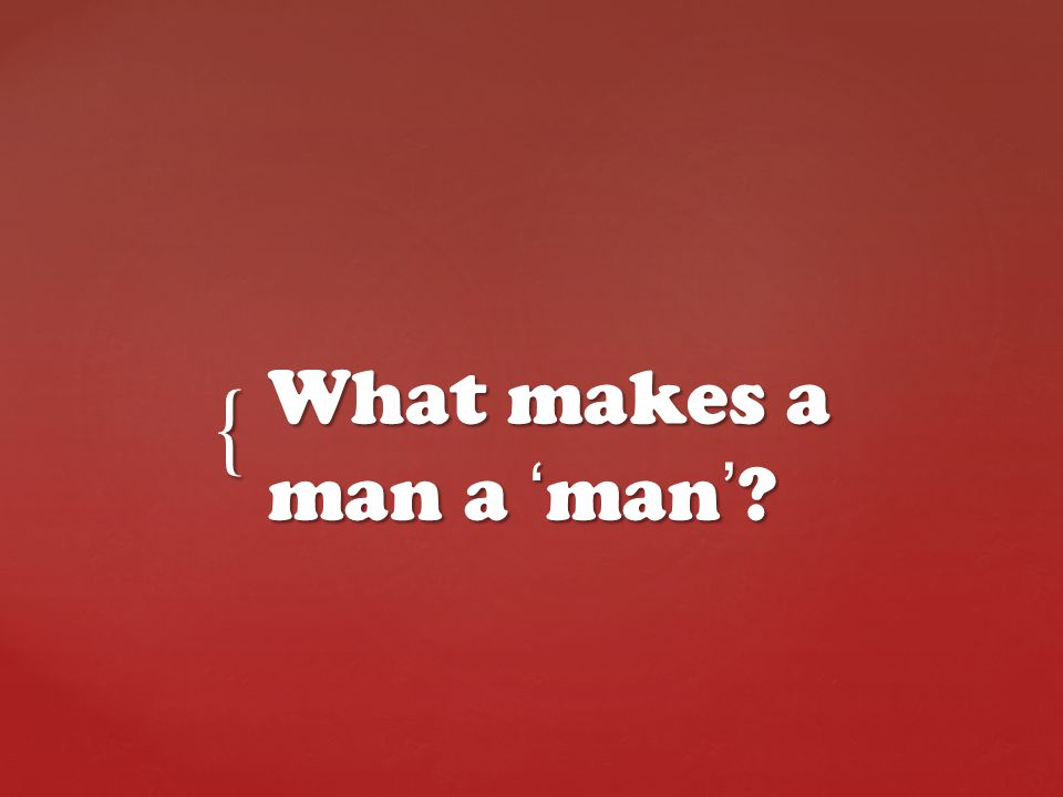 { What makes a man a 'man'