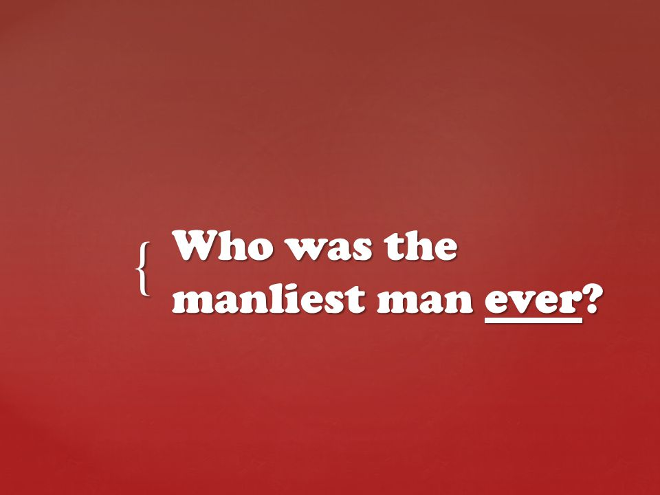 { Who was the manliest man ever