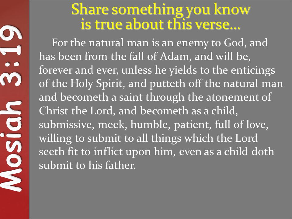 { UNDERSTAND For the natural man is an enemy to God, and has been from the fall of Adam, and will be, forever and ever, unless he yields to the enticings of the Holy Spirit, and putteth off the natural man and becometh a saint through the atonement of Christ the Lord, and becometh as a child, submissive, meek, humble, patient, full of love, willing to submit to all things which the Lord seeth fit to inflict upon him, even as a child doth submit to his father.