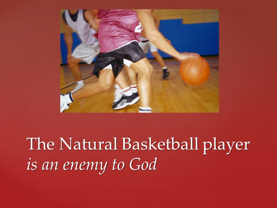 The Natural Basketball player is an enemy to God