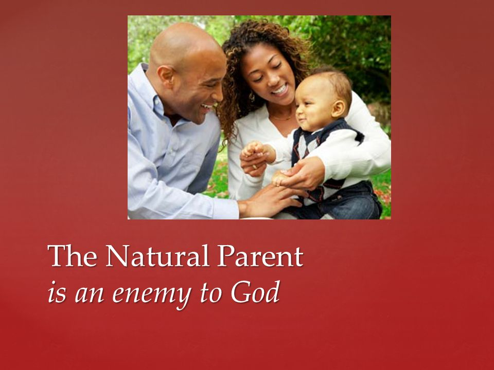 The Natural Parent is an enemy to God