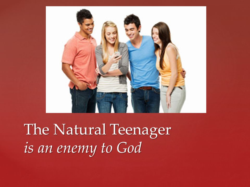 The Natural Teenager is an enemy to God