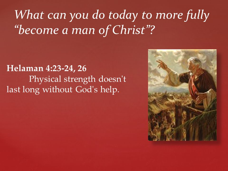 Helaman 4:23-24, 26 Physical strength doesn t last long without God s help.