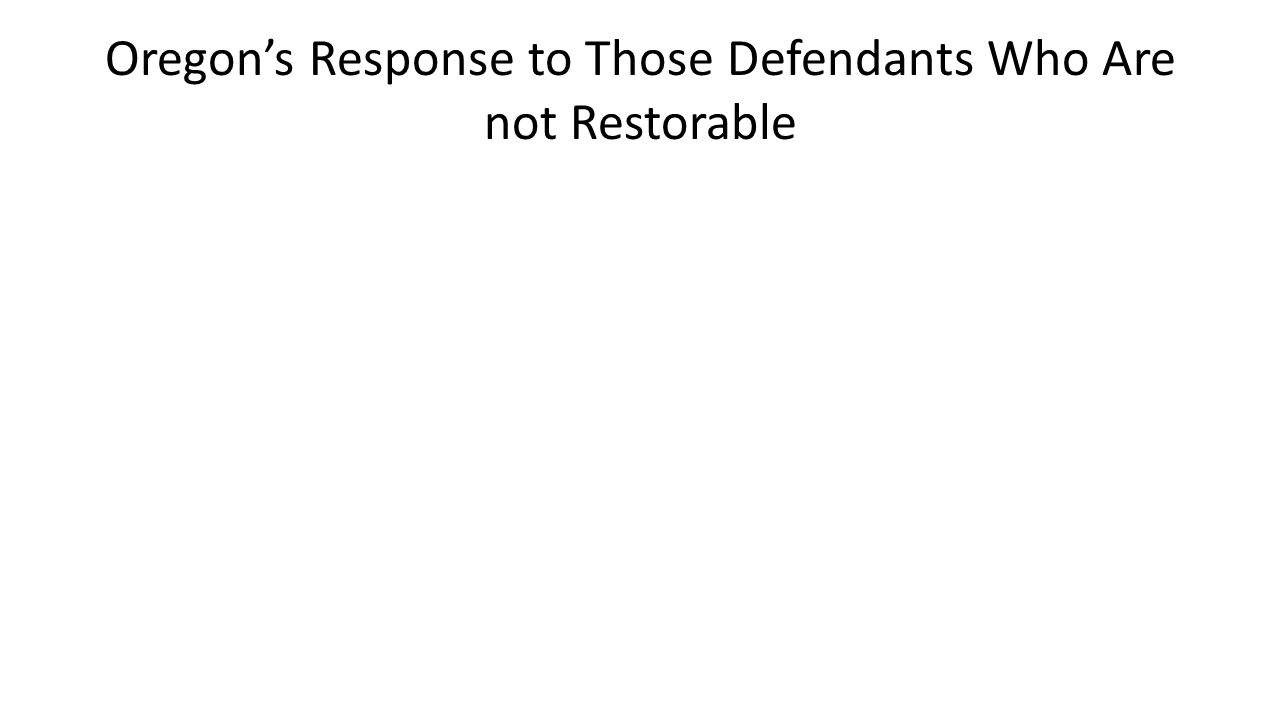 Oregon's Response to Those Defendants Who Are not Restorable