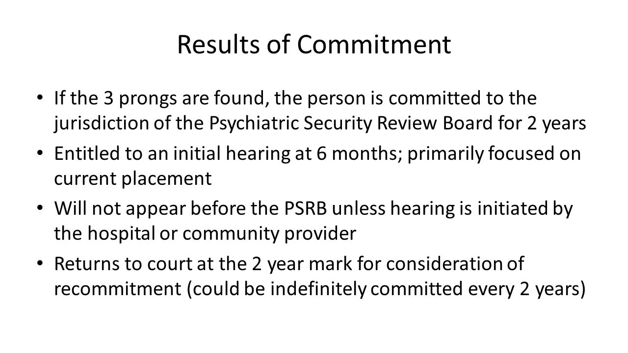 Results of Commitment If the 3 prongs are found, the person is committed to the jurisdiction of the Psychiatric Security Review Board for 2 years Entitled to an initial hearing at 6 months; primarily focused on current placement Will not appear before the PSRB unless hearing is initiated by the hospital or community provider Returns to court at the 2 year mark for consideration of recommitment (could be indefinitely committed every 2 years)