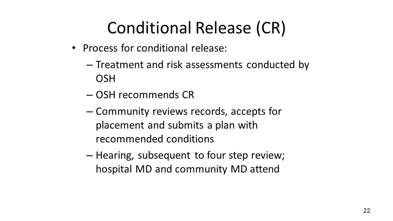 Conditional Release (CR) 22 Process for conditional release: – Treatment and risk assessments conducted by OSH – OSH recommends CR – Community reviews records, accepts for placement and submits a plan with recommended conditions – Hearing, subsequent to four step review; hospital MD and community MD attend