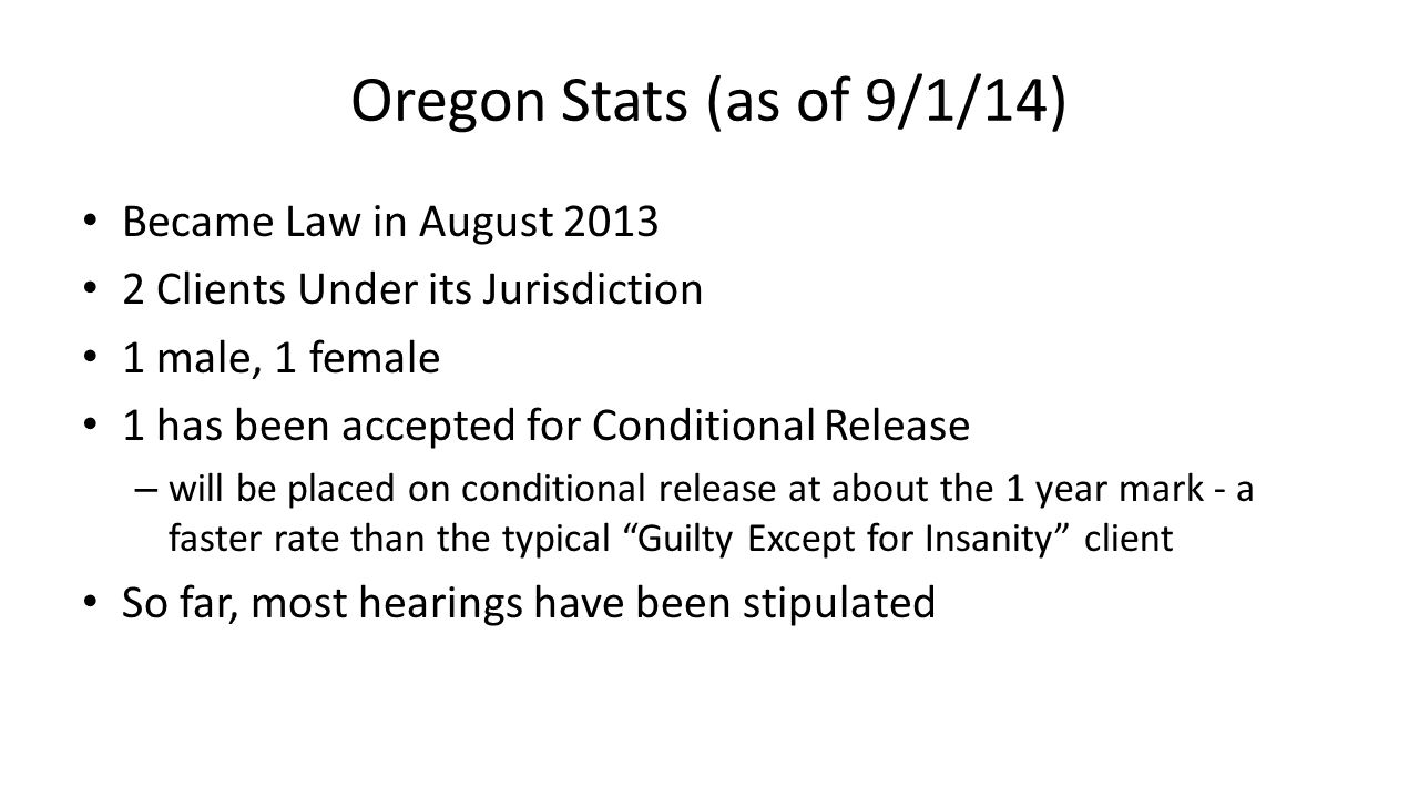Oregon Stats (as of 9/1/14) Became Law in August 2013 2 Clients Under its Jurisdiction 1 male, 1 female 1 has been accepted for Conditional Release – will be placed on conditional release at about the 1 year mark - a faster rate than the typical Guilty Except for Insanity client So far, most hearings have been stipulated