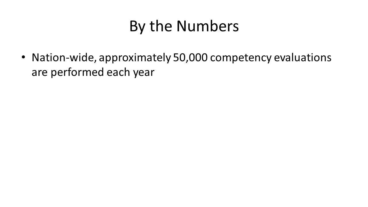 By the Numbers Nation-wide, approximately 50,000 competency evaluations are performed each year