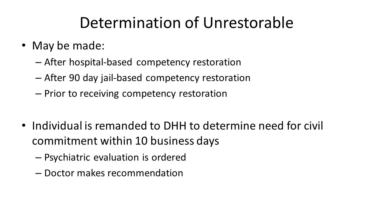 Determination of Unrestorable May be made: – After hospital-based competency restoration – After 90 day jail-based competency restoration – Prior to receiving competency restoration Individual is remanded to DHH to determine need for civil commitment within 10 business days – Psychiatric evaluation is ordered – Doctor makes recommendation