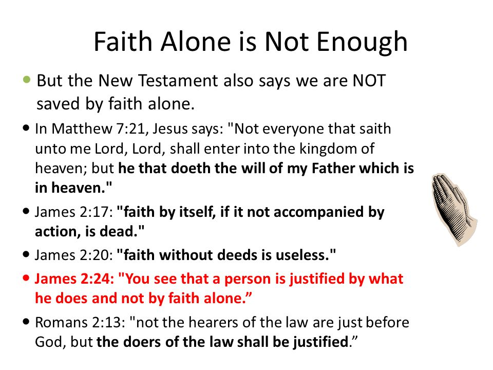 """Faith Alone is Enough Some verses are quite clear that we are saved by faith alone. – Gal. 2:16: """"…a man is not justified by the works of the law, but"""