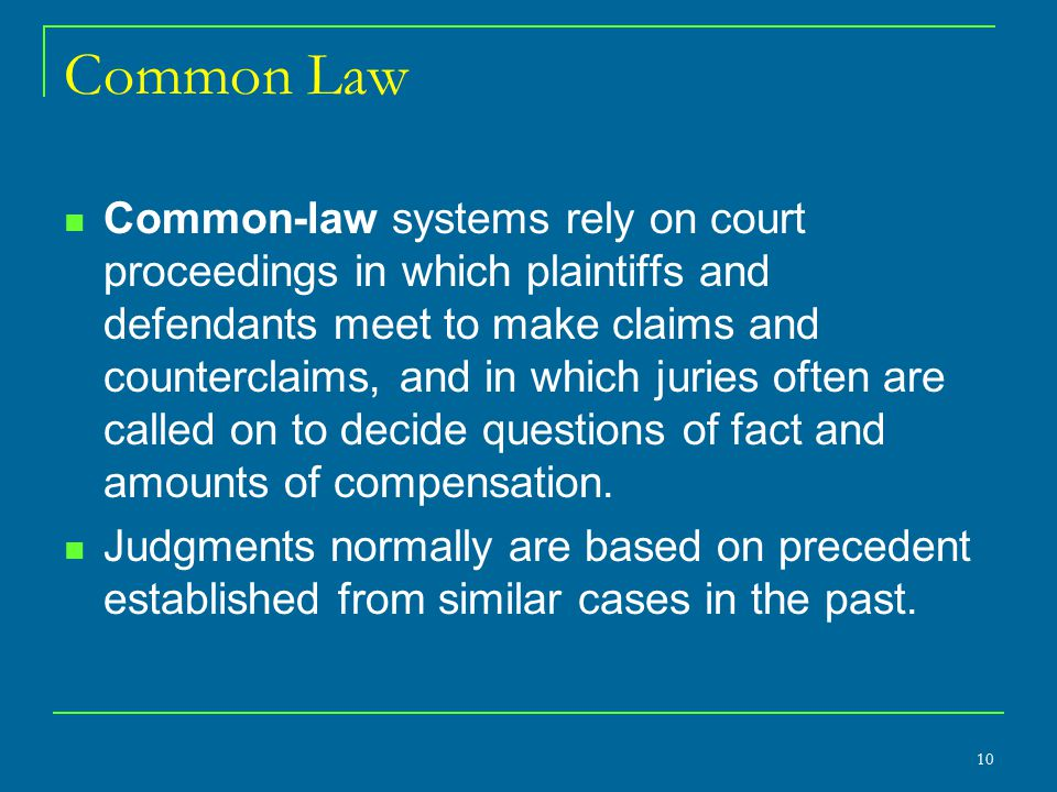 Common Law Common-law systems rely on court proceedings in which plaintiffs and defendants meet to make claims and counterclaims, and in which juries