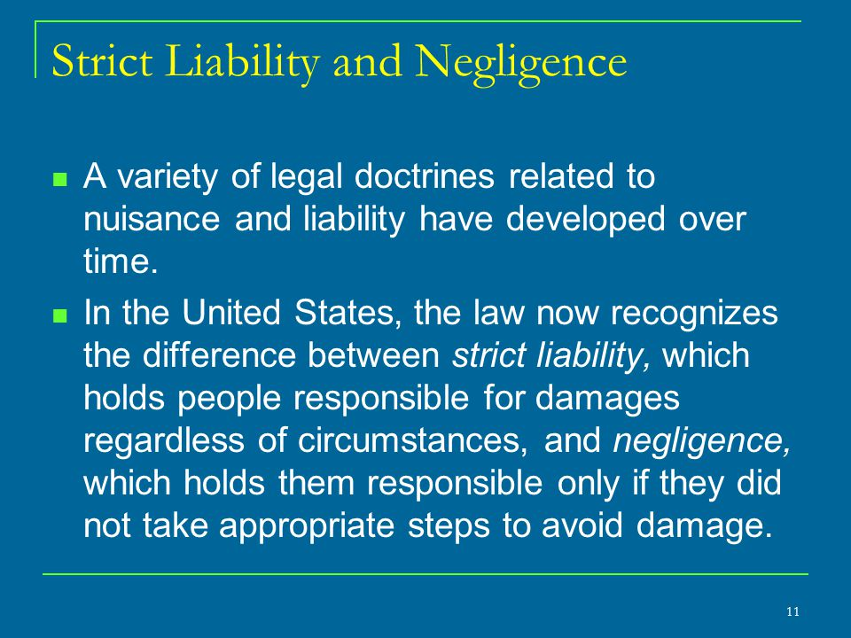 Strict Liability and Negligence A variety of legal doctrines related to nuisance and liability have developed over time. In the United States, the law