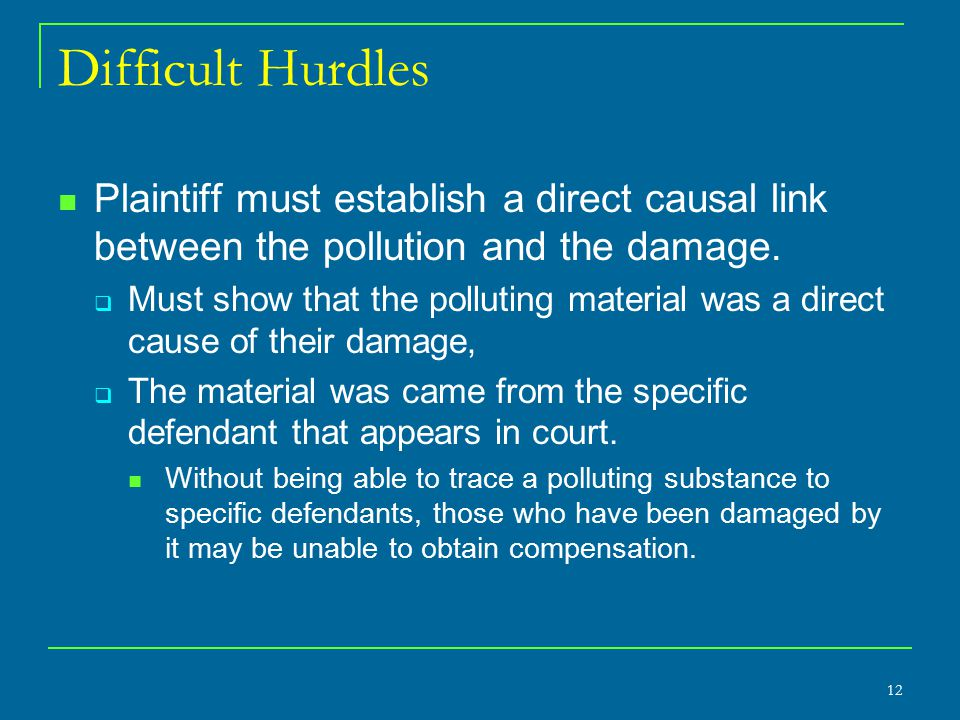 Difficult Hurdles Plaintiff must establish a direct causal link between the pollution and the damage.  Must show that the polluting material was a di