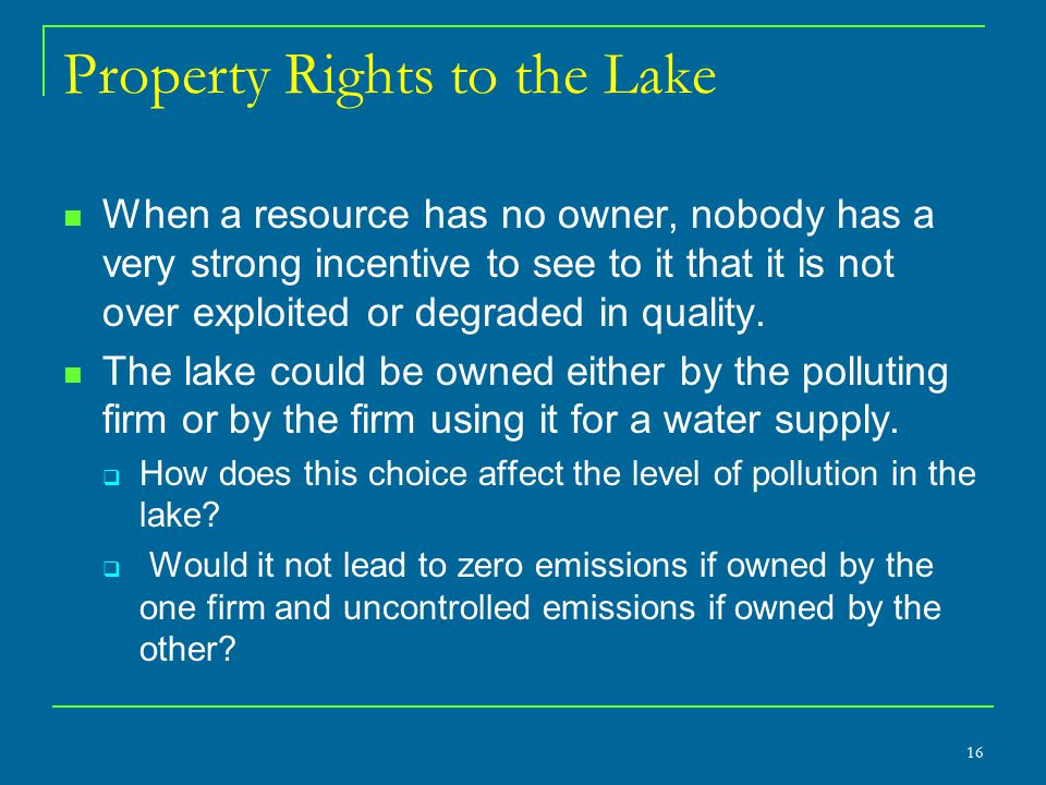Property Rights to the Lake When a resource has no owner, nobody has a very strong incentive to see to it that it is not over exploited or degraded in