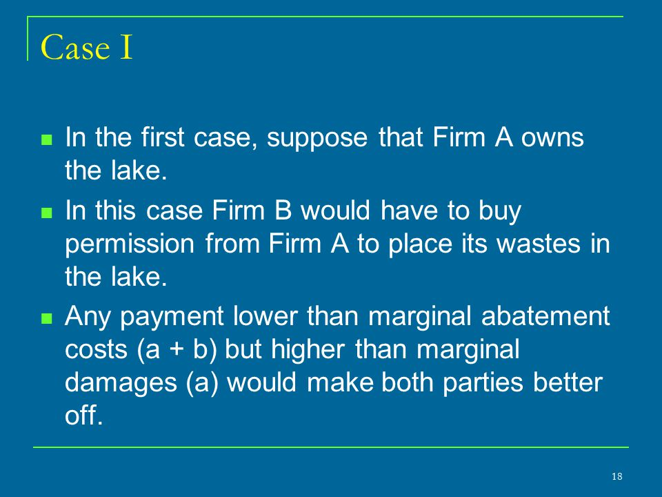 Case I In the first case, suppose that Firm A owns the lake. In this case Firm B would have to buy permission from Firm A to place its wastes in the l