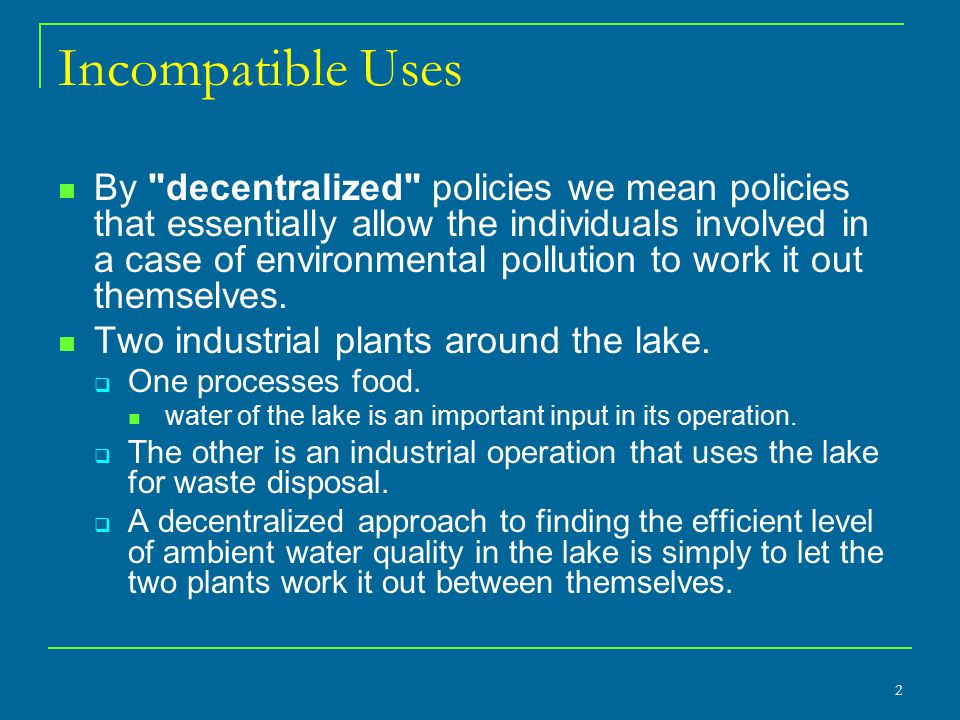 Incompatible Uses By decentralized policies we mean policies that essentially allow the individuals involved in a case of environmental pollution to work it out themselves.