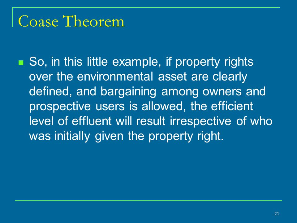 Coase Theorem So, in this little example, if property rights over the environmental asset are clearly defined, and bargaining among owners and prospective users is allowed, the efficient level of effluent will result irrespective of who was initially given the property right.