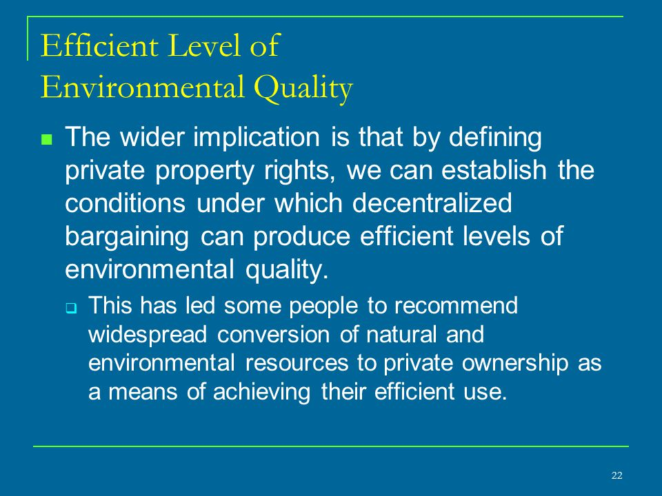 Efficient Level of Environmental Quality The wider implication is that by defining private property rights, we can establish the conditions under which decentralized bargaining can produce efficient levels of environmental quality.