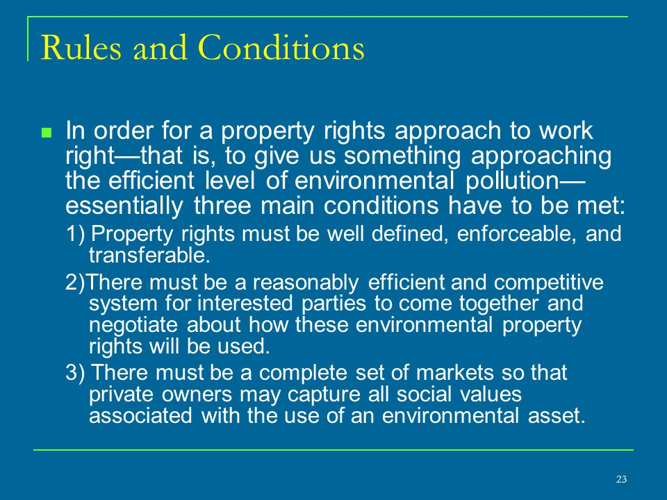 Rules and Conditions In order for a property rights approach to work right—that is, to give us something approaching the efficient level of environmental pollution— essentially three main conditions have to be met: 1) Property rights must be well defined, enforceable, and transferable.