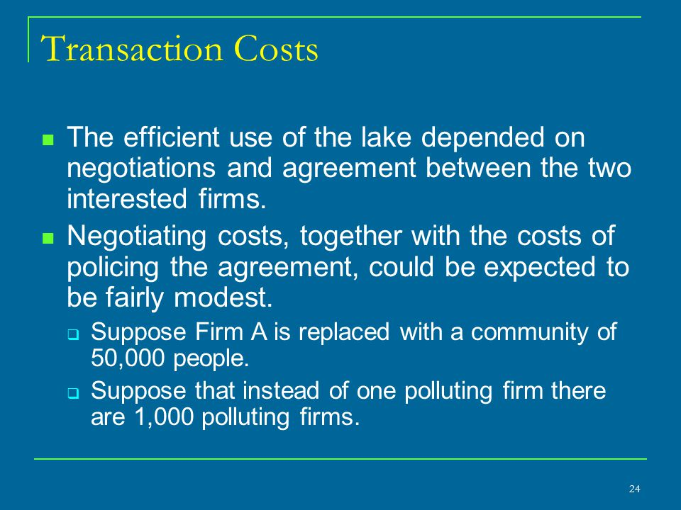 Transaction Costs The efficient use of the lake depended on negotiations and agreement between the two interested firms. Negotiating costs, together w
