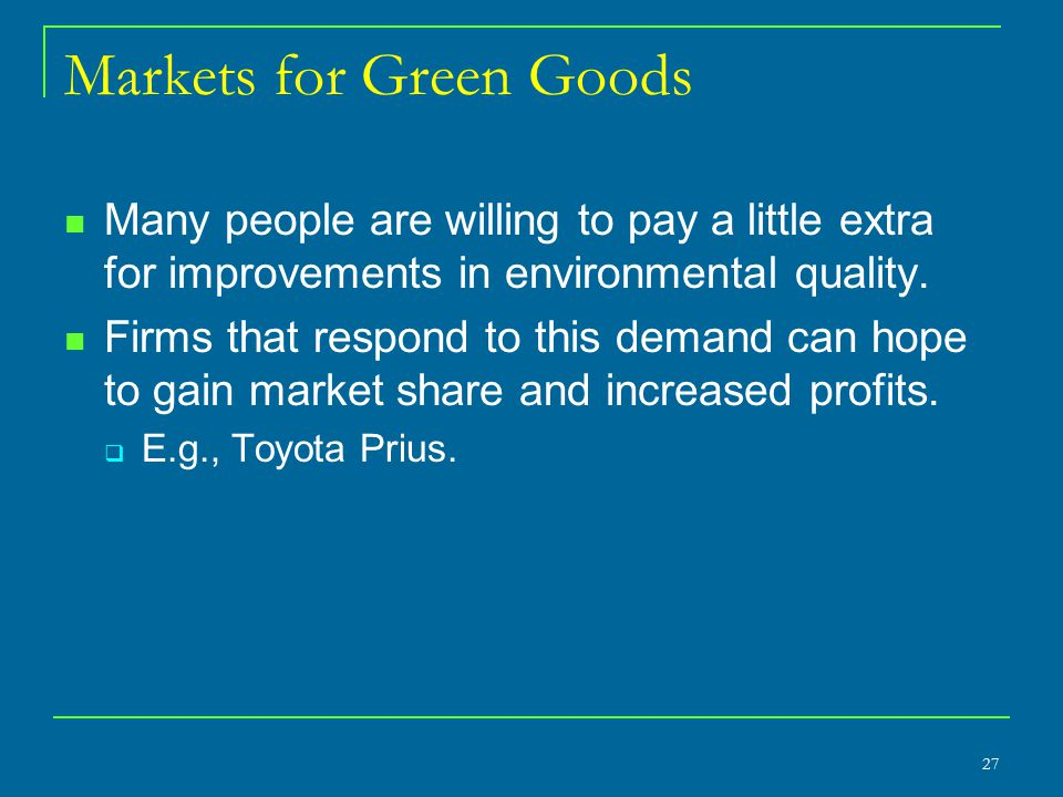 Markets for Green Goods Many people are willing to pay a little extra for improvements in environmental quality.
