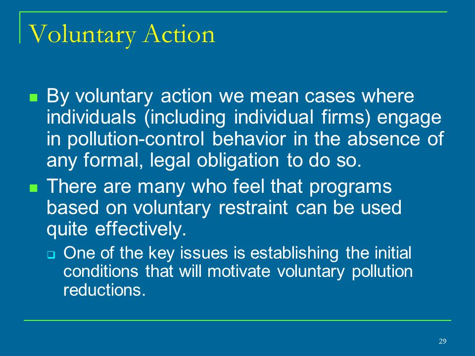 Voluntary Action By voluntary action we mean cases where individuals (including individual firms) engage in pollution-control behavior in the absence