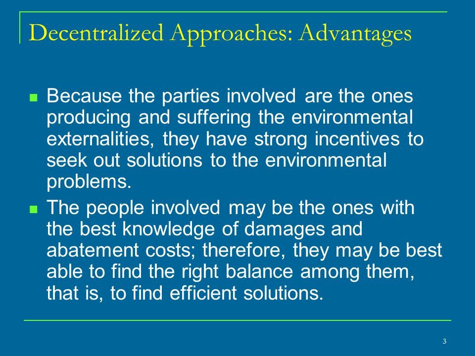 Decentralized Approaches: Advantages Because the parties involved are the ones producing and suffering the environmental externalities, they have strong incentives to seek out solutions to the environmental problems.