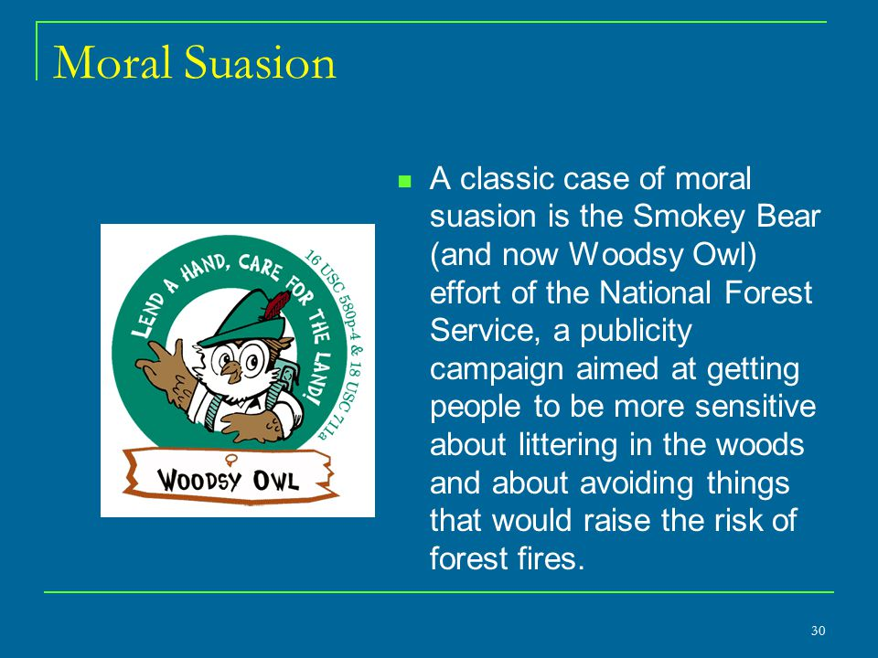 Moral Suasion A classic case of moral suasion is the Smokey Bear (and now Woodsy Owl) effort of the National Forest Service, a publicity campaign aime